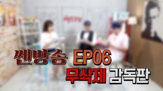 풀버전▶▶쎈방송 ◀◀EP06 무삭제 감독판 Full.ver