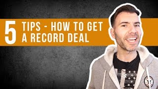 5 TOP TIPS ON HOW TO GET A RECORD DEAL / MUSIC INDUSTRY