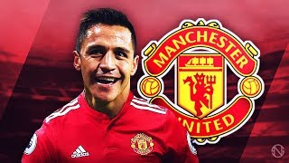 ALEXIS SANCHEZ - Welcome to Man United - Unreal Goals, Skills & Assists - 2017/2018 (HD)