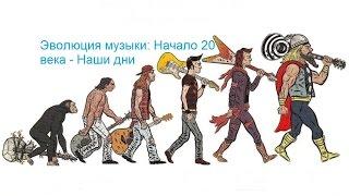 Эволюция музыки: Начало 20 века - Наши дни