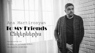 Ara Martirosyan - TO MY FRIENDS-2017-ԸՆԿԵՐՆԵՐԻՍ [Official]