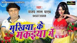 मुखिया के मकइया में  - Mukhiya Ke Makaiya Main - Sanjay Lal Yadav - Latest Bhojpuri Songs 2017