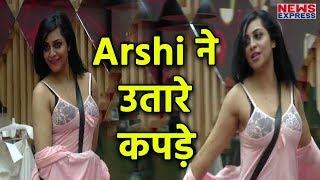 Bigg Boss 11 Arshi Khan ने कैमरे के आगे उतारे अपने कपड़े, देखते रह गए घरवाले