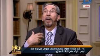 العاشرة مساء| د/ رشاد عبده يوضح الأسباب الحقيقية لزيادة سعر الدولار وإرتفاع الأسعار
