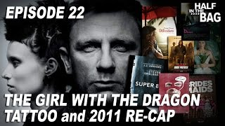 Half in the Bag Episode 22: The Girl with the Dragon Tattoo and 2011 Re-Cap