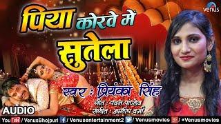 Priyanka Singh का New हिट लोकगीत Song | Piya Korwe Mein Sutela | New Superhit Bhojpuri Lokgeet 2018
