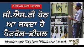 ਜੀ.ਐਸ.ਟੀ ਹੇਠ ਆ ਸਕਦਾ ਹੈ ਪੈਟਰੋਲ - ਡੀਜ਼ਲ Mintu Gurusaria   Khabran Cho Khabar   PTN 24 News Channel