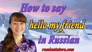 How to say hello my friend in Russian