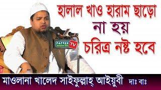 হারাম খেলে চরিত্র নষ্ট হয় Maulana Khaled Saifullah Ayubi | Bangla waz 2018
