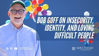 092: Bob Goff on Insecurity, Identity, and Loving Difficult People