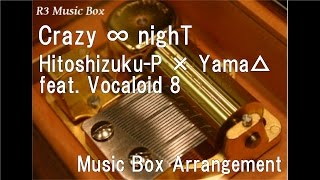 Crazy ∞ nighT/Hitoshizuku-P × Yama△ feat. Vocaloid 8 [Music Box]