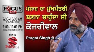 Prime Focus #45 Pargat Singh M.L.A ਪੰਜਾਬ ਦਾ ਮੁੱਖਮੰਤਰੀ ਬਣਨਾ ਚਾਹੁੰਦਾ ਸੀ ਕੇਜਰੀਵਾਲ