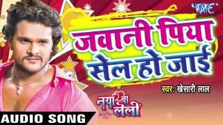 जवानी पिया सेल हो जाई - Naya Ba Le Lee || Khesari Lal Yadav | Bhojpuri Hot Song