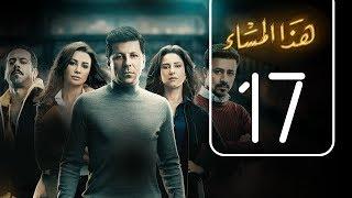 مسلسل هذا المساء | الحلقة السابعة عشر | Haza AL Masaa .. Episode No. 17