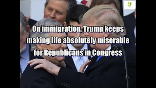 On immigration, Trump keeps making life absolutely miserable for Republicans in Congress