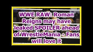 wwe news wrestlemania 34 2018: Roman Reigns may have leaked SPOILER ahead of WrestleMania