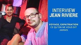 INTERVIEW DE JEAN RIVIERE : Expatriation, voyage...tout ce qu'on ne vous dit jamais