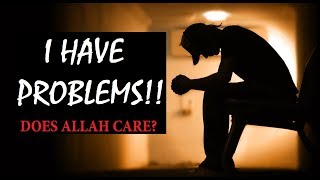 I HAVE PROBLEMS!! DOES ALLAH CARE? By Nouman Ali Khan