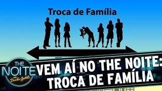 Vem aí: Troca de Família! | The Noite (21/06/17)