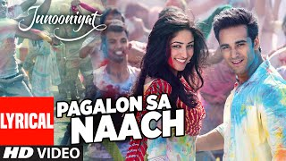 Pagalon Sa Naach Full Song with Lyrics | JUNOONIYAT | Pulkit Samrat, Yami Gautam | T-SERIES