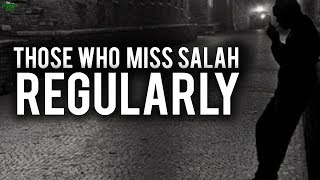 THOSE WHO MISS SALAH REGULARLY (Powerful)