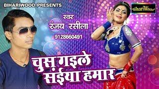 आ गया 2017 का नया गाना - चुस गईल सईया हमार - Chus Gayile Saiya Hamaar - Ranjay Rasila - New Song