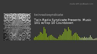 Twin Radio Syndicate Presents: Music 101 W/Top 10 Countdown