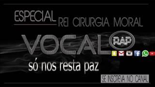 ESPECIAL REI CIRURGIA MORAL -SÓ NOS RESTA A PAZ ( VOCAL RAP )