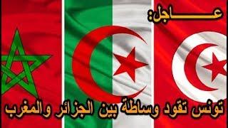 عــــاجل تونس تقود وساطة بين الجزائر والمغرب