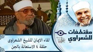 الشيخ الشعراوى | لقاء الايمان | الحلقة ٤ - الاستعانة بالجن