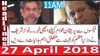 Pakistani News HEadlines 11AM 27 APril 2018 | PMLN Nawaz Sharif BIG Order For Budget Awaam