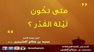 متى تكون ليلة القدر - الشيخ ابن عثيمين