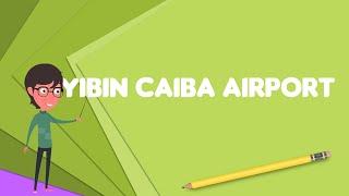 What is Yibin Caiba Airport?, Explain Yibin Caiba Airport, Define Yibin Caiba Airport