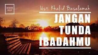 Renungan Seorang Muslim!! Jangan Tunda Ibadahmu - Ust. Khalid Basalamah, MA