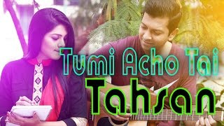 Tumi Acho tai তুমি আছ তাই full Song By Tahsan new Album