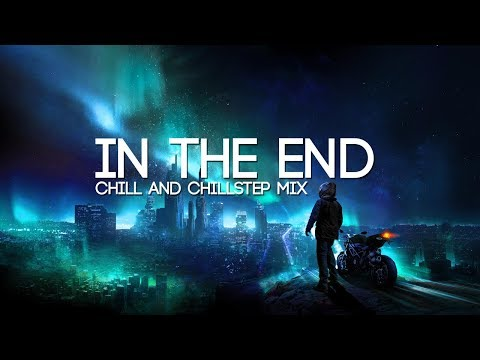 In The End Emotional Chill & Chillstep Mix