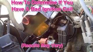 How To Determine If You Have A Bad Ignition Coil. (Results May Vary)