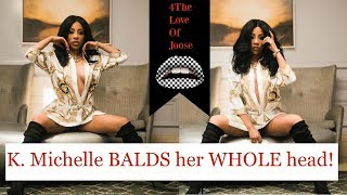 K. Michelle SHAVES her whole head BALD!