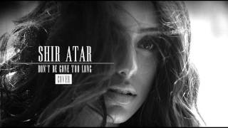 SHIR ATAR - Don't be gone too long | Cover
