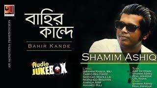 New Bangla Album 2017   Shamim Ashiq    Album Bahir Kande   Full Album   Audio Jukebox