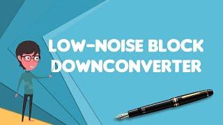What is Low-noise block downconverter?, Explain Low-noise block downconverter