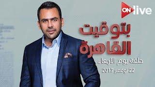 بتوقيت القاهرة: الحلقة الكاملة .. الأربعاء 22 نوفمبر 2017