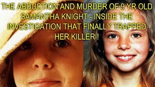 THE ABDUCTION AND MURDER OF 9 YR OLD SAMANTHA KNIGHT - THE INVESTIGATION THAT TRAPPED HER KILLER !
