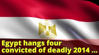 Egypt hangs four convicted of deadly 2014 bomb attack