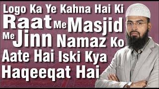 Logo Ka Ye Kahna Hai Ki Raat Me Masjid Me Jinn Namaz Ko Aate Hai Iski Kya Haqeeqat Hai