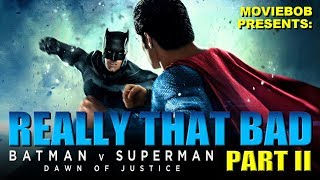 BATMAN V SUPERMAN: REALLY THAT BAD - Part II