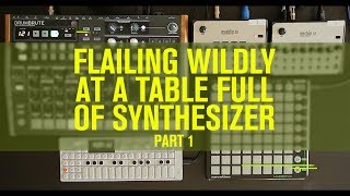 Flailing Wildly On a Table Full of Synthesizer (Part 1)