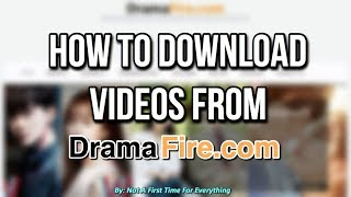 HOW TO DOWNLOAD VIDEOS FROM DRAMAFIRE