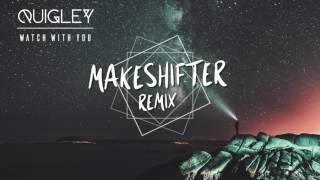 Quigley - Watch With You {MAKESHIFTER REMIX}