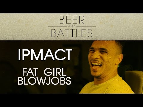 BEER & BATTLES: IMPACT - Fat Girl Blowjobs